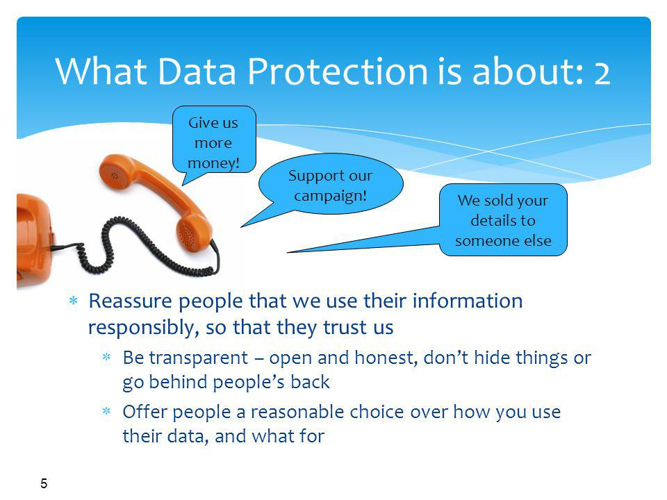 5 What Data Protection is about: 2 Reassure people that we use their information responsibly, so that they trust us Be transparent – open and honest, dont hide things or go behind peoples back Offer people a reasonable choice over how you use their data, and what for Give us more money.