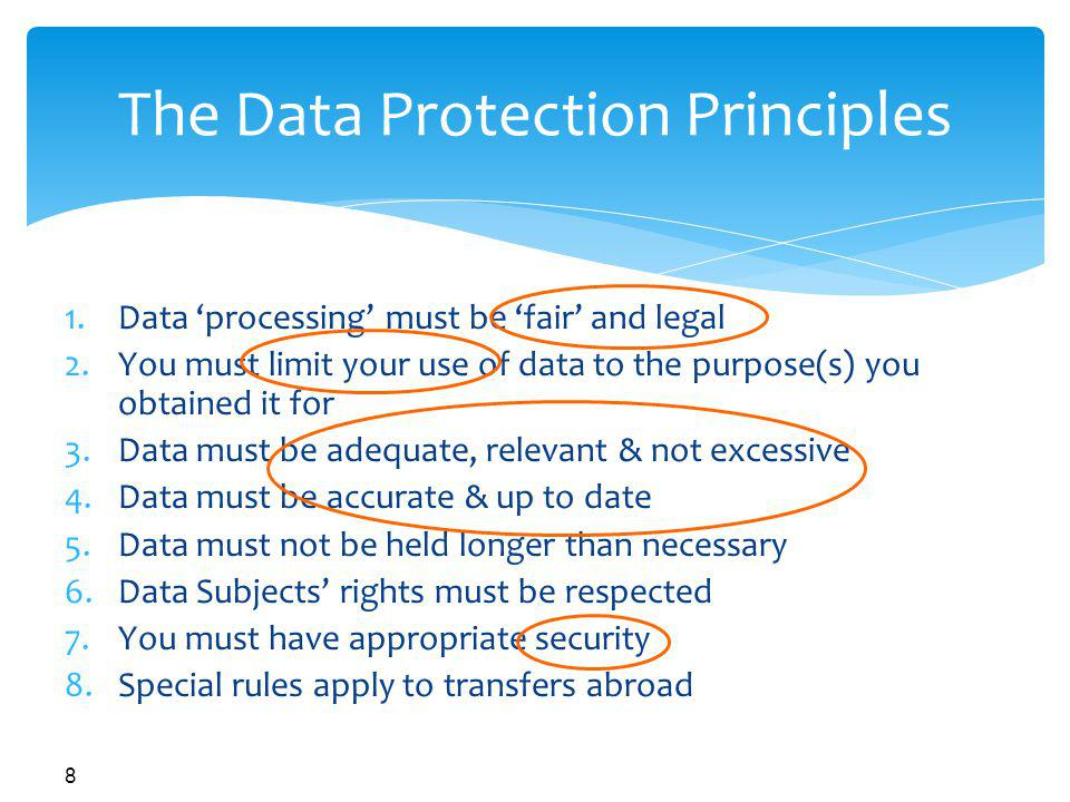 8 The Data Protection Principles 1.Data processing must be fair and legal 2.You must limit your use of data to the purpose(s) you obtained it for 3.Data must be adequate, relevant & not excessive 4.Data must be accurate & up to date 5.Data must not be held longer than necessary 6.Data Subjects rights must be respected 7.You must have appropriate security 8.Special rules apply to transfers abroad