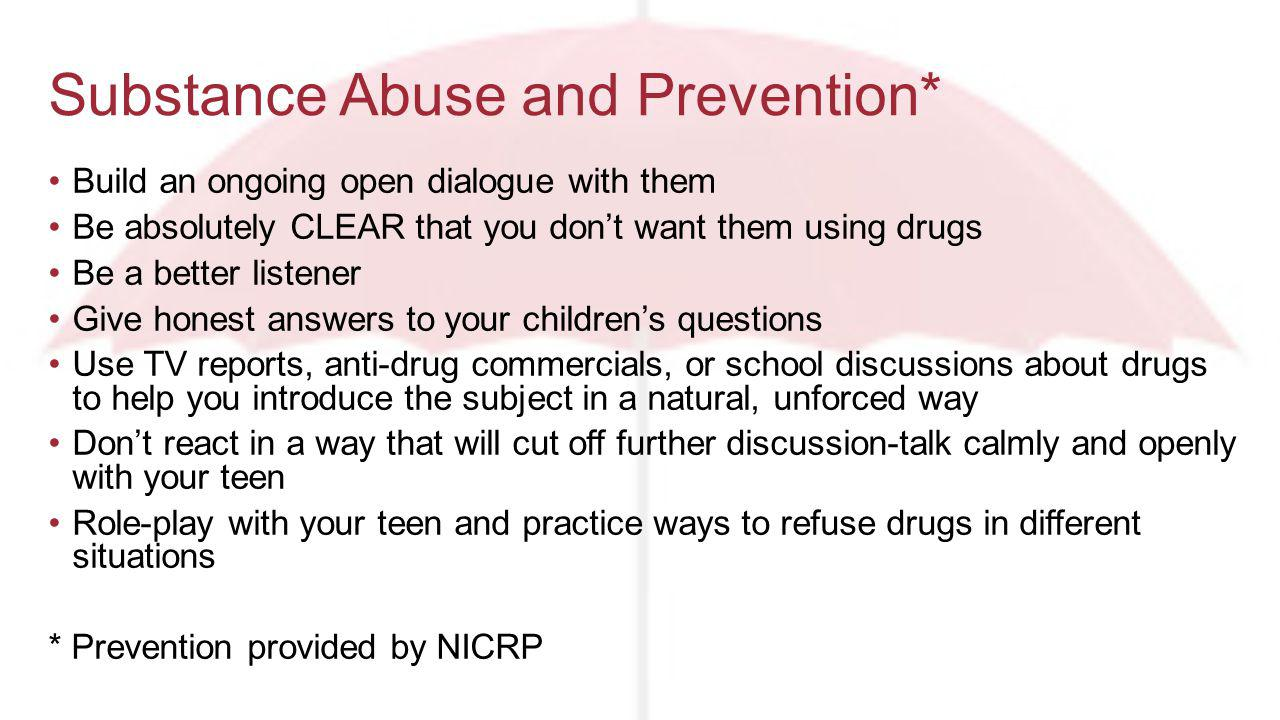 Build an ongoing open dialogue with them Be absolutely CLEAR that you dont want them using drugs Be a better listener Give honest answers to your childrens questions Use TV reports, anti-drug commercials, or school discussions about drugs to help you introduce the subject in a natural, unforced way Dont react in a way that will cut off further discussion-talk calmly and openly with your teen Role-play with your teen and practice ways to refuse drugs in different situations * Prevention provided by NICRP Substance Abuse and Prevention*