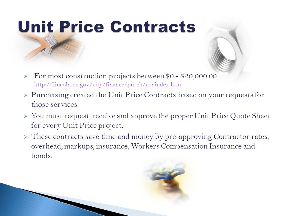 For most construction projects between $0 - $20,000.00 http://lincoln.ne.gov/city/finance/purch/conindex.htm http://lincoln.ne.gov/city/finance/purch/conindex.htm Purchasing created the Unit Price Contracts based on your requests for those services.