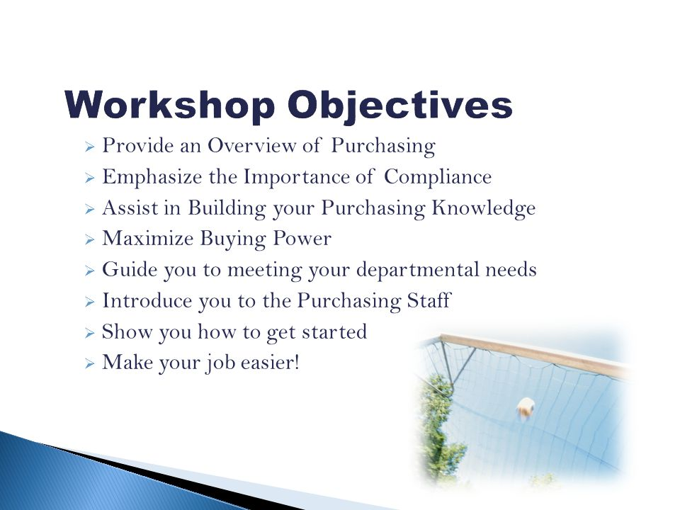 Provide an Overview of Purchasing Emphasize the Importance of Compliance Assist in Building your Purchasing Knowledge Maximize Buying Power Guide you to meeting your departmental needs Introduce you to the Purchasing Staff Show you how to get started Make your job easier!