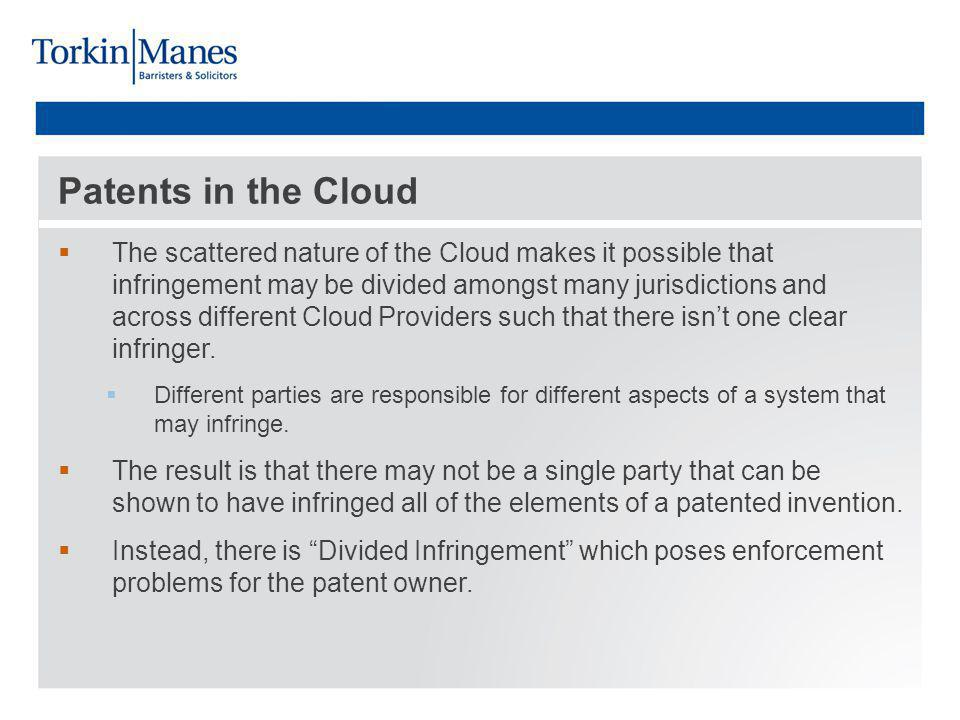 Patents in the Cloud The scattered nature of the Cloud makes it possible that infringement may be divided amongst many jurisdictions and across different Cloud Providers such that there isnt one clear infringer.