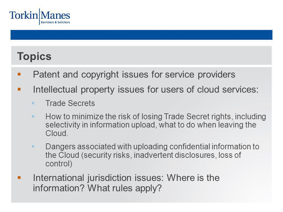 Topics Patent and copyright issues for service providers Intellectual property issues for users of cloud services: Trade Secrets How to minimize the risk of losing Trade Secret rights, including selectivity in information upload, what to do when leaving the Cloud.