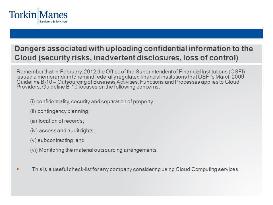 Dangers associated with uploading confidential information to the Cloud (security risks, inadvertent disclosures, loss of control) Remember that in February, 2012 the Office of the Superintendent of Financial Institutions (OSFI) issued a memorandum to remind federally regulated financial institutions that OSFIs March 2009 Guideline B-10 – Outsourcing of Business Activities, Functions and Processes applies to Cloud Providers.
