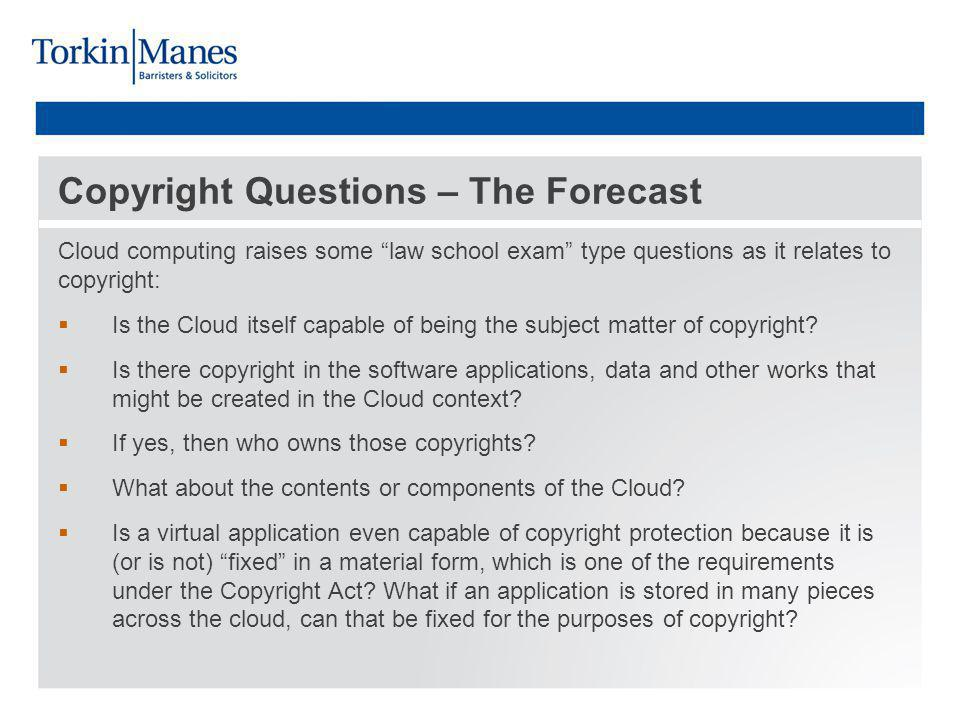 Copyright Questions – The Forecast Cloud computing raises some law school exam type questions as it relates to copyright: Is the Cloud itself capable of being the subject matter of copyright.