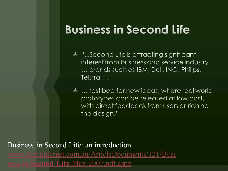 Business in Second Life: an introduction www.smartinternet.com.au/ArticleDocuments/121/Busi ness-in-Second-Life-May-2007.pdf.aspx