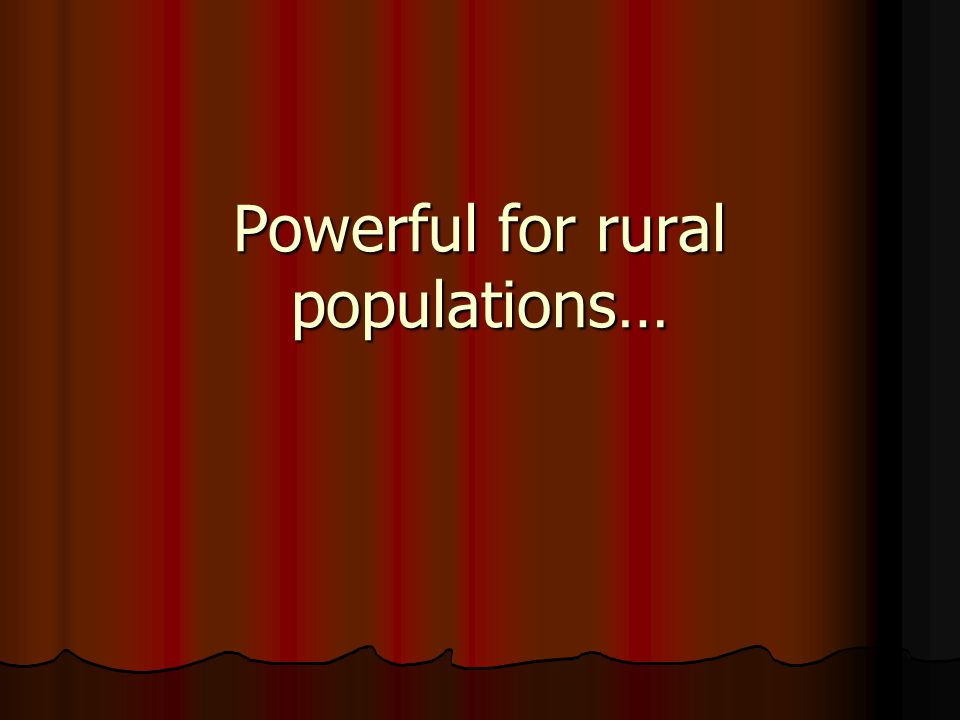 Powerful for rural populations…