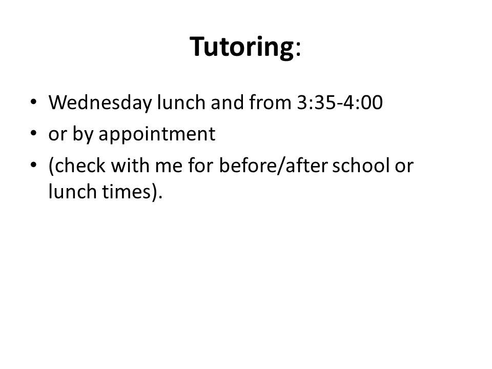 Tutoring: Wednesday lunch and from 3:35-4:00 or by appointment (check with me for before/after school or lunch times).