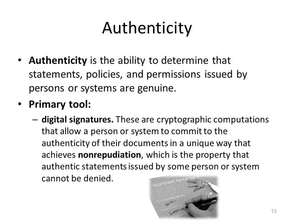 Authenticity Authenticity is the ability to determine that statements, policies, and permissions issued by persons or systems are genuine.