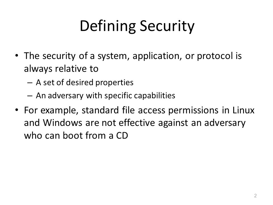 Defining Security The security of a system, application, or protocol is always relative to – A set of desired properties – An adversary with specific capabilities For example, standard file access permissions in Linux and Windows are not effective against an adversary who can boot from a CD 2