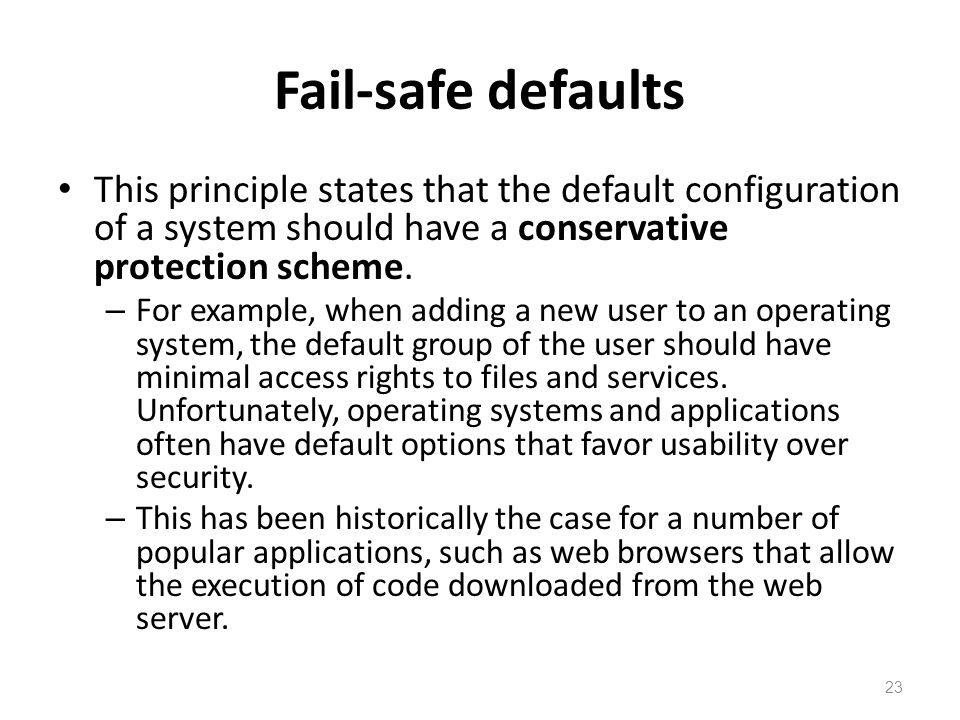 Fail-safe defaults This principle states that the default configuration of a system should have a conservative protection scheme.