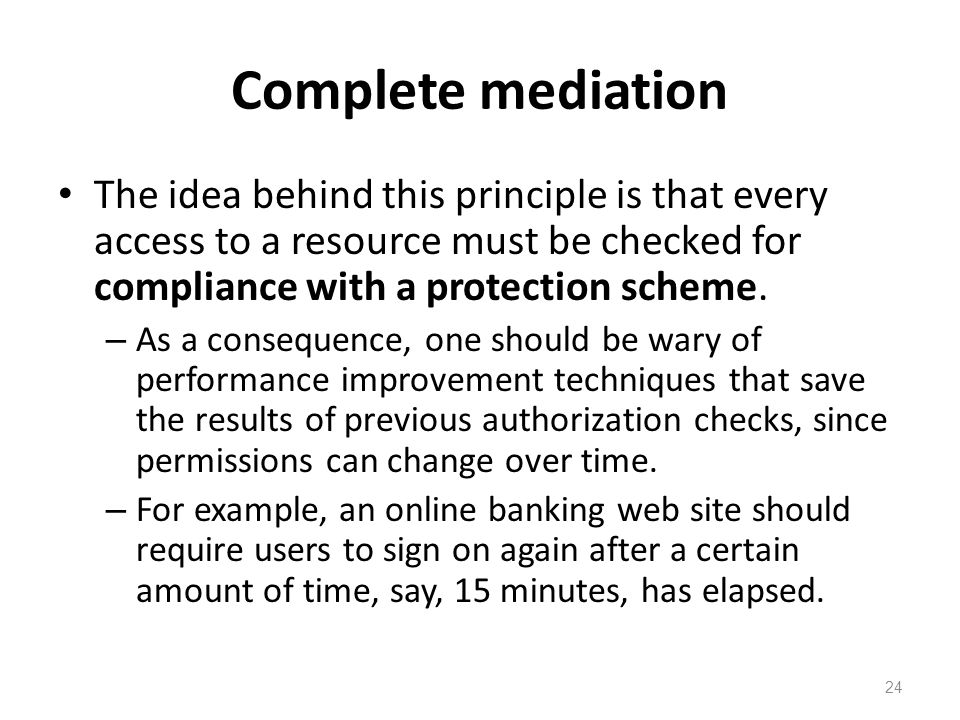 Complete mediation The idea behind this principle is that every access to a resource must be checked for compliance with a protection scheme.