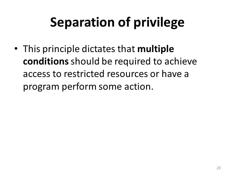 Separation of privilege This principle dictates that multiple conditions should be required to achieve access to restricted resources or have a program perform some action.