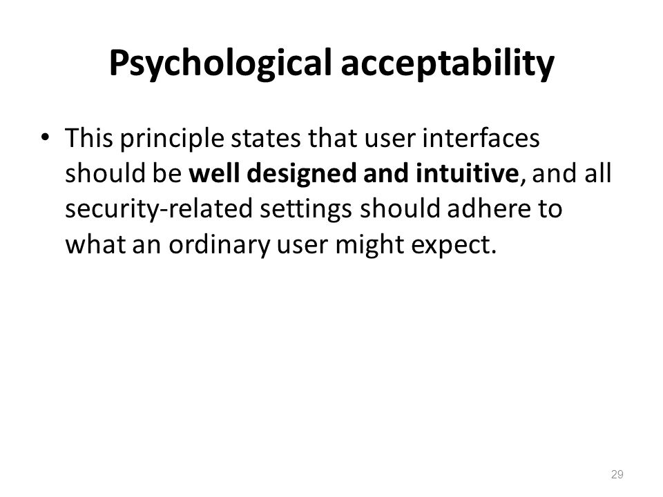 Psychological acceptability This principle states that user interfaces should be well designed and intuitive, and all security-related settings should adhere to what an ordinary user might expect.