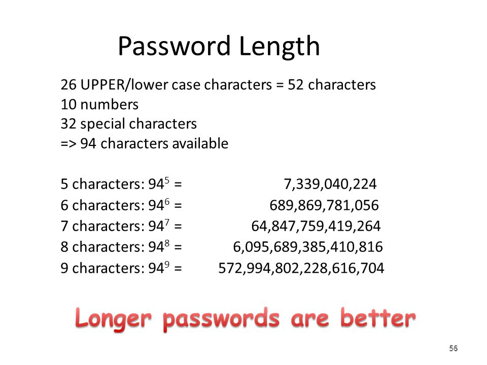 56 Password Length 26 UPPER/lower case characters = 52 characters 10 numbers 32 special characters => 94 characters available 5 characters: 94 5 = 7,339,040,224 6 characters: 94 6 = 689,869,781,056 7 characters: 94 7 = 64,847,759,419,264 8 characters: 94 8 = 6,095,689,385,410,816 9 characters: 94 9 = 572,994,802,228,616,704 56