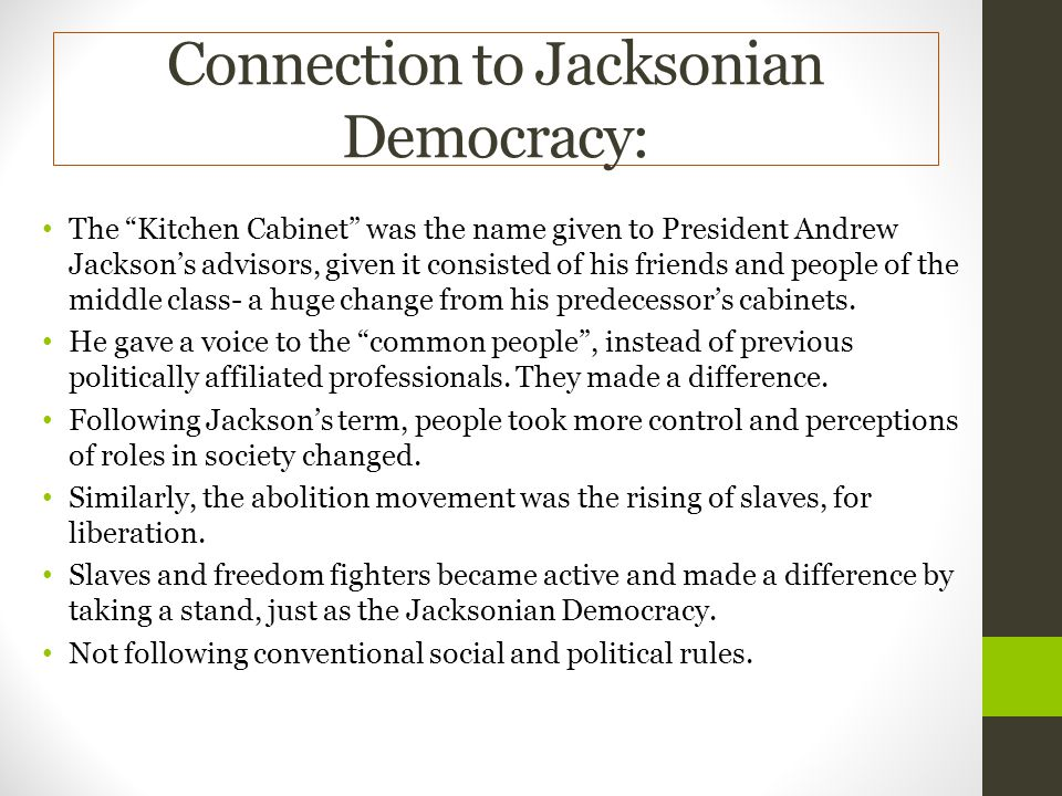 Connection to Jacksonian Democracy: The Kitchen Cabinet was the name given to President Andrew Jacksons advisors, given it consisted of his friends and people of the middle class- a huge change from his predecessors cabinets.