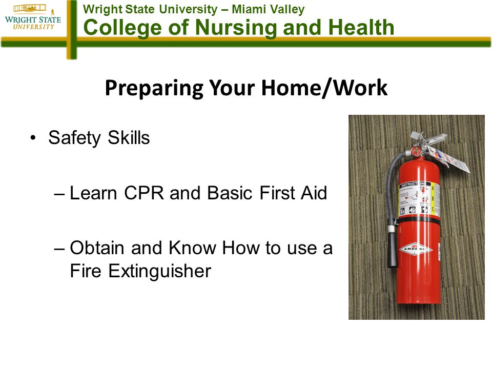 Wright State University – Miami Valley College of Nursing and Health Preparing Your Home/Work Safety Skills –Learn CPR and Basic First Aid –Obtain and Know How to use a Fire Extinguisher