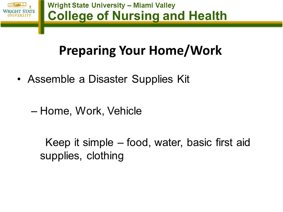 Wright State University – Miami Valley College of Nursing and Health Preparing Your Home/Work Assemble a Disaster Supplies Kit –Home, Work, Vehicle Keep it simple – food, water, basic first aid supplies, clothing