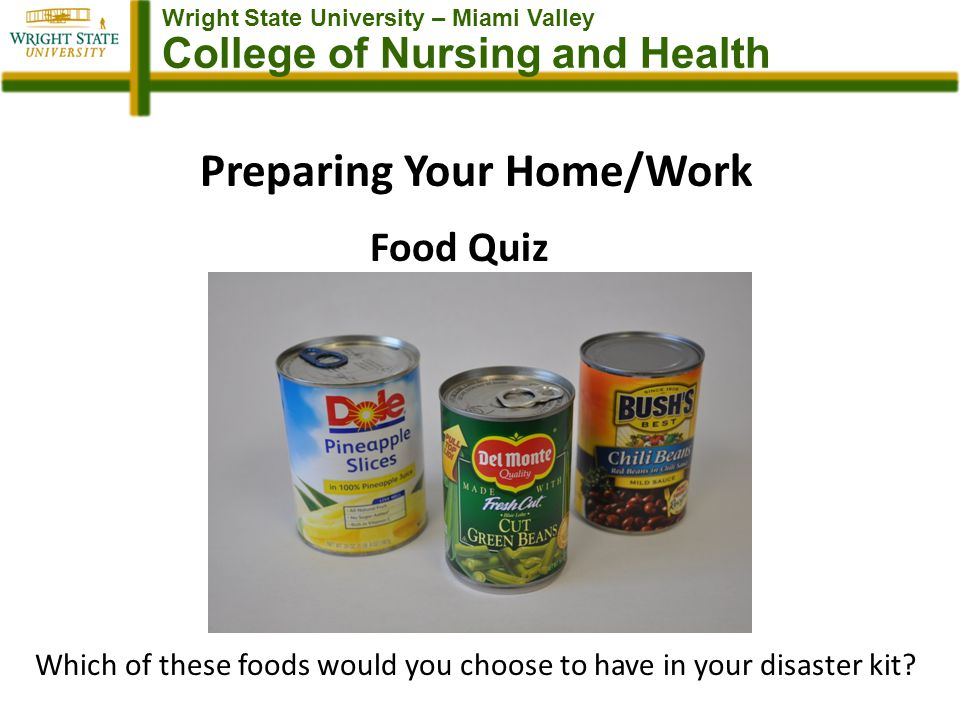 Wright State University – Miami Valley College of Nursing and Health Preparing Your Home/Work Food Quiz Which of these foods would you choose to have in your disaster kit?