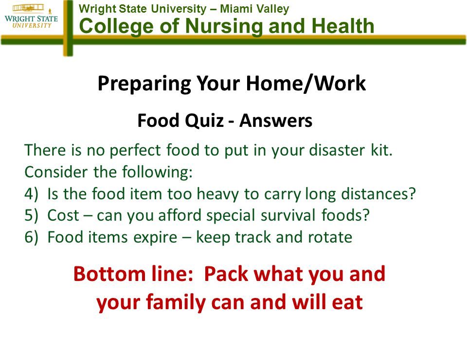 Wright State University – Miami Valley College of Nursing and Health Preparing Your Home/Work Food Quiz - Answers There is no perfect food to put in your disaster kit.