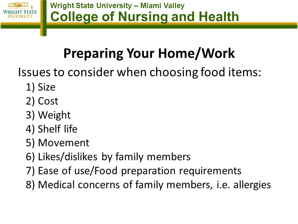 Wright State University – Miami Valley College of Nursing and Health Preparing Your Home/Work Issues to consider when choosing food items: 1) Size 2) Cost 3) Weight 4) Shelf life 5) Movement 6) Likes/dislikes by family members 7) Ease of use/Food preparation requirements 8) Medical concerns of family members, i.e.