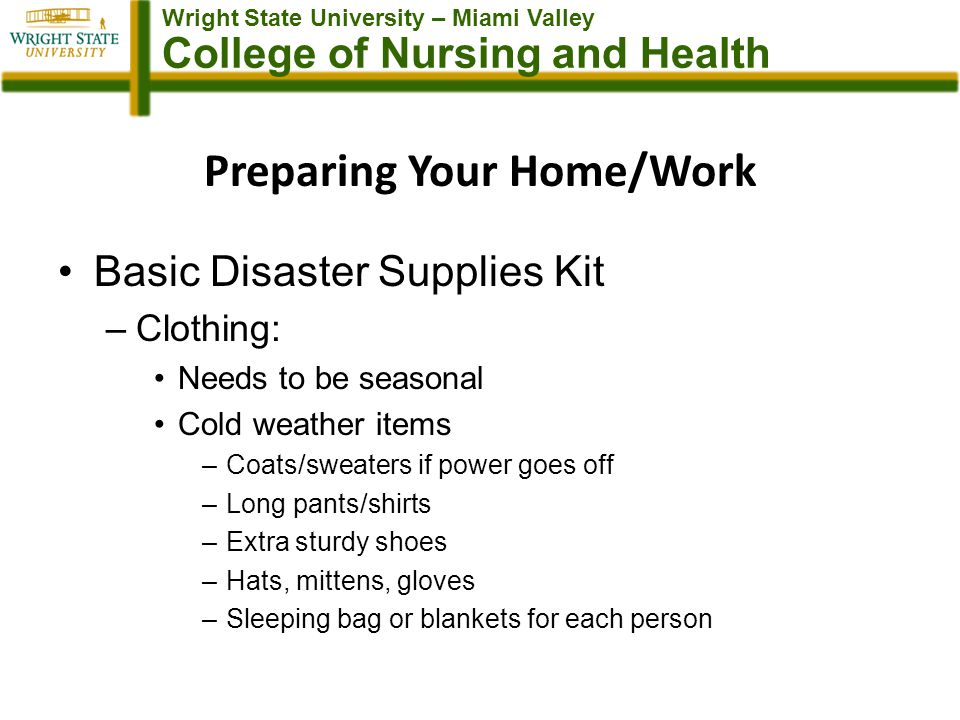 Wright State University – Miami Valley College of Nursing and Health Preparing Your Home/Work Basic Disaster Supplies Kit –Clothing: Needs to be seasonal Cold weather items –Coats/sweaters if power goes off –Long pants/shirts –Extra sturdy shoes –Hats, mittens, gloves –Sleeping bag or blankets for each person