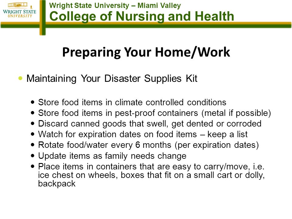 Wright State University – Miami Valley College of Nursing and Health Preparing Your Home/Work Maintaining Your Disaster Supplies Kit Store food items in climate controlled conditions Store food items in pest-proof containers (metal if possible) Discard canned goods that swell, get dented or corroded Watch for expiration dates on food items – keep a list Rotate food/water every 6 months (per expiration dates) Update items as family needs change Place items in containers that are easy to carry/move, i.e.