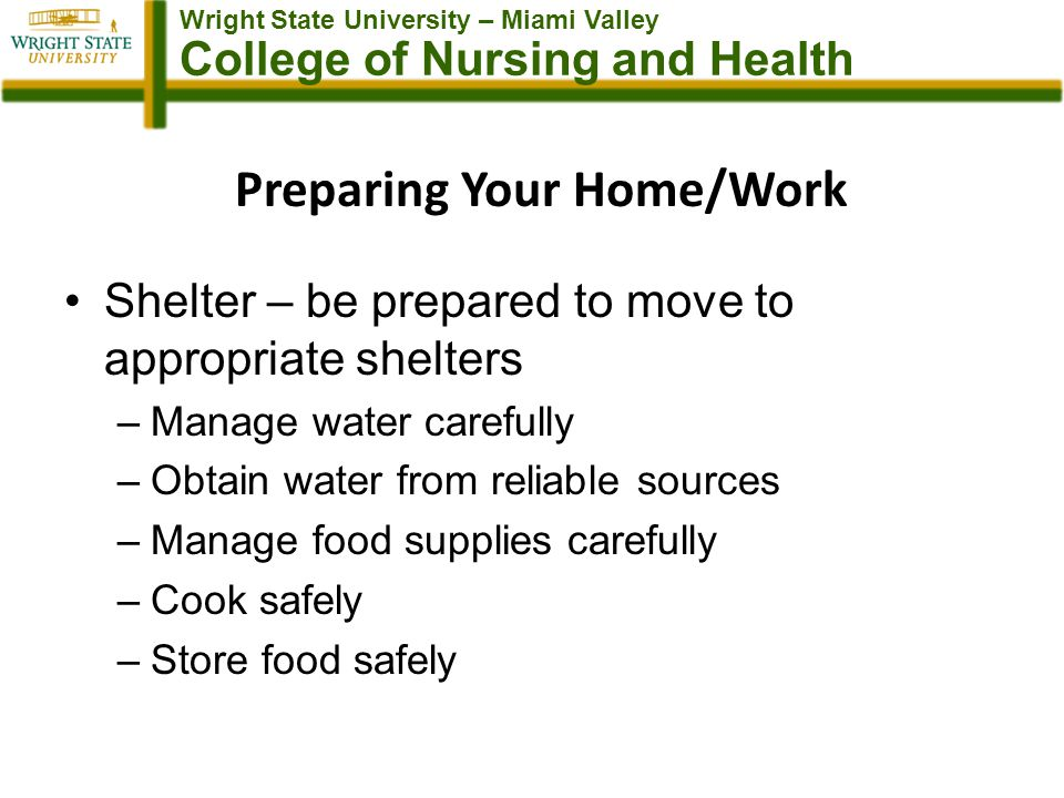 Wright State University – Miami Valley College of Nursing and Health Preparing Your Home/Work Shelter – be prepared to move to appropriate shelters –Manage water carefully –Obtain water from reliable sources –Manage food supplies carefully –Cook safely –Store food safely
