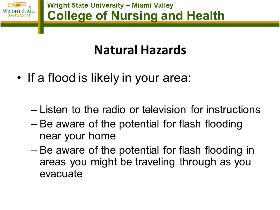 Wright State University – Miami Valley College of Nursing and Health Natural Hazards If a flood is likely in your area: –Listen to the radio or television for instructions –Be aware of the potential for flash flooding near your home –Be aware of the potential for flash flooding in areas you might be traveling through as you evacuate