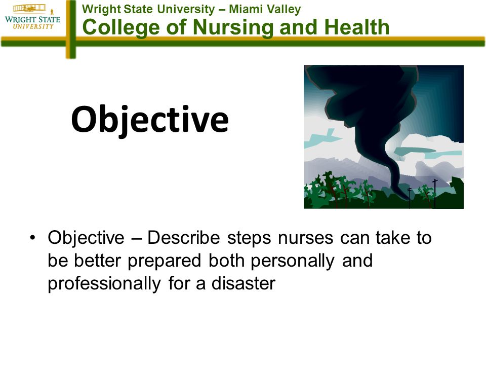 Wright State University – Miami Valley College of Nursing and Health Objective Objective – Describe steps nurses can take to be better prepared both personally and professionally for a disaster