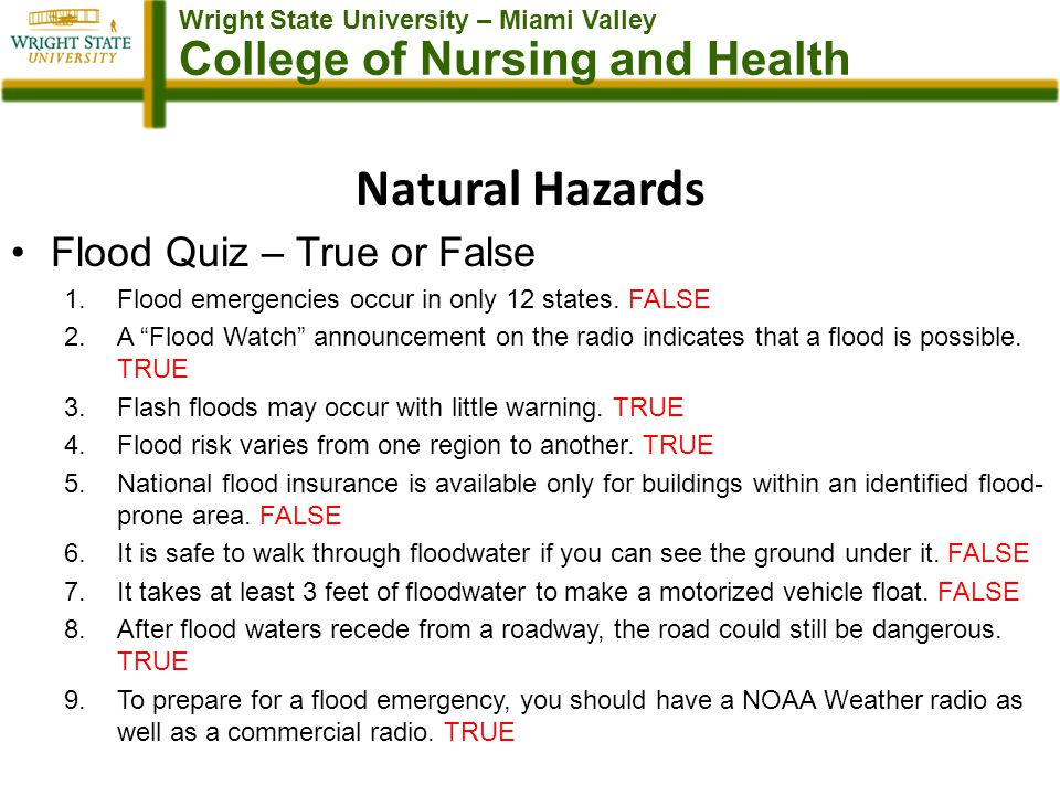 Wright State University – Miami Valley College of Nursing and Health Natural Hazards Flood Quiz – True or False 1.Flood emergencies occur in only 12 states.