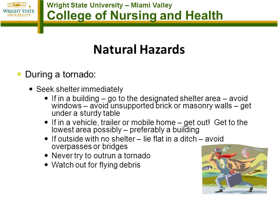 Wright State University – Miami Valley College of Nursing and Health Natural Hazards During a tornado: Seek shelter immediately If in a building – go to the designated shelter area – avoid windows – avoid unsupported brick or masonry walls – get under a sturdy table If in a vehicle, trailer or mobile home – get out.