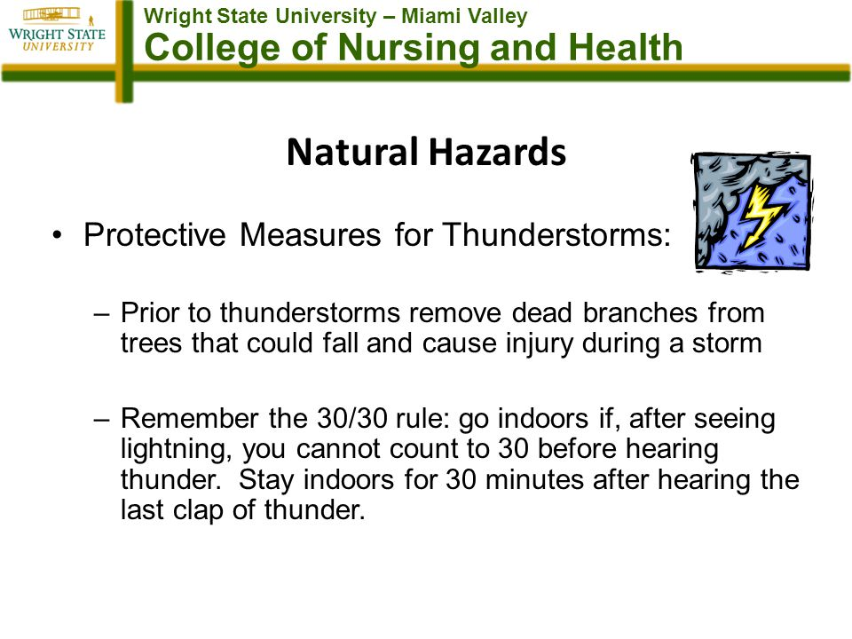 Wright State University – Miami Valley College of Nursing and Health Natural Hazards Protective Measures for Thunderstorms: –Prior to thunderstorms remove dead branches from trees that could fall and cause injury during a storm –Remember the 30/30 rule: go indoors if, after seeing lightning, you cannot count to 30 before hearing thunder.