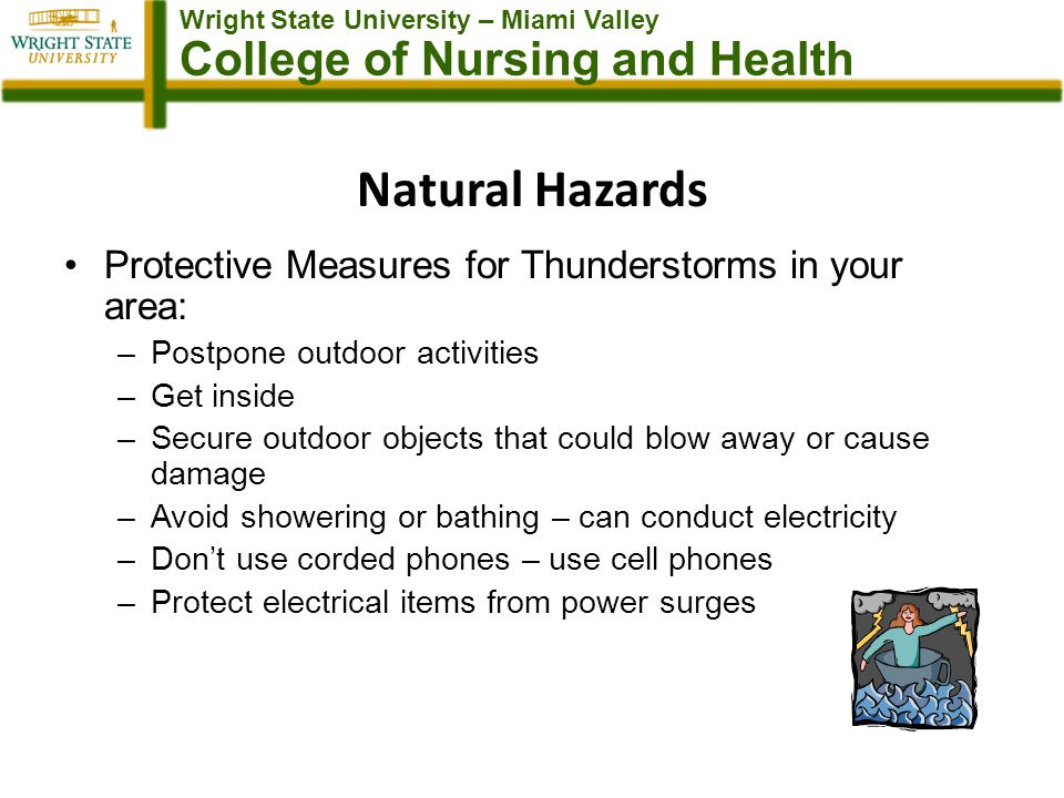 Wright State University – Miami Valley College of Nursing and Health Natural Hazards Protective Measures for Thunderstorms in your area: –Postpone outdoor activities –Get inside –Secure outdoor objects that could blow away or cause damage –Avoid showering or bathing – can conduct electricity –Dont use corded phones – use cell phones –Protect electrical items from power surges