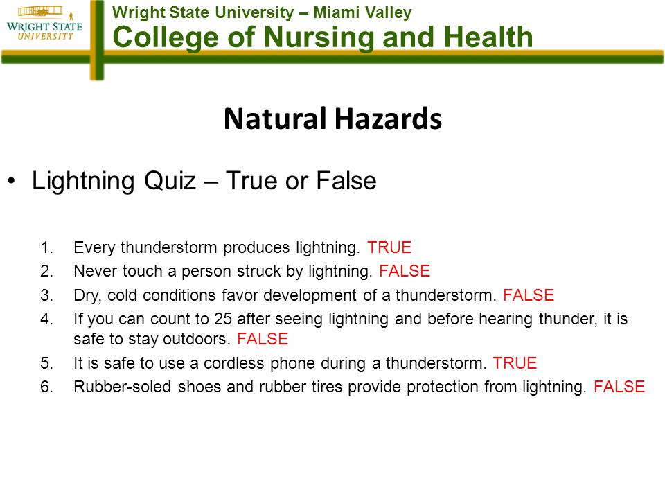 Wright State University – Miami Valley College of Nursing and Health Natural Hazards Lightning Quiz – True or False 1.Every thunderstorm produces lightning.