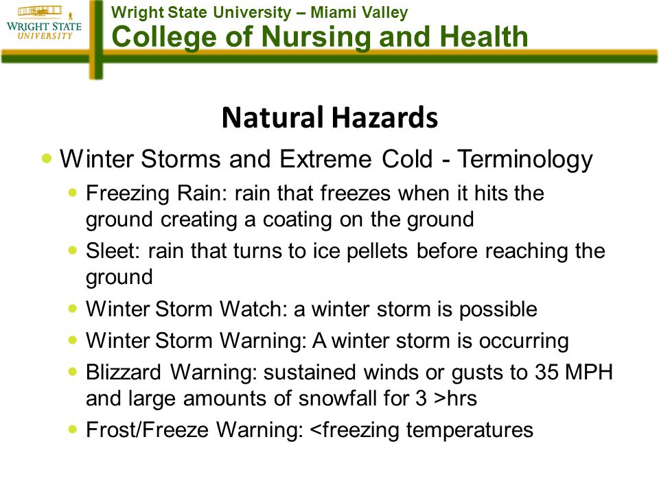 Wright State University – Miami Valley College of Nursing and Health Natural Hazards Winter Storms and Extreme Cold - Terminology Freezing Rain: rain that freezes when it hits the ground creating a coating on the ground Sleet: rain that turns to ice pellets before reaching the ground Winter Storm Watch: a winter storm is possible Winter Storm Warning: A winter storm is occurring Blizzard Warning: sustained winds or gusts to 35 MPH and large amounts of snowfall for 3 >hrs Frost/Freeze Warning: <freezing temperatures