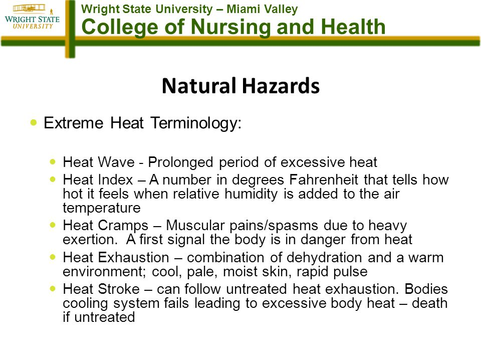 Wright State University – Miami Valley College of Nursing and Health Natural Hazards Extreme Heat Terminology: Heat Wave - Prolonged period of excessive heat Heat Index – A number in degrees Fahrenheit that tells how hot it feels when relative humidity is added to the air temperature Heat Cramps – Muscular pains/spasms due to heavy exertion.