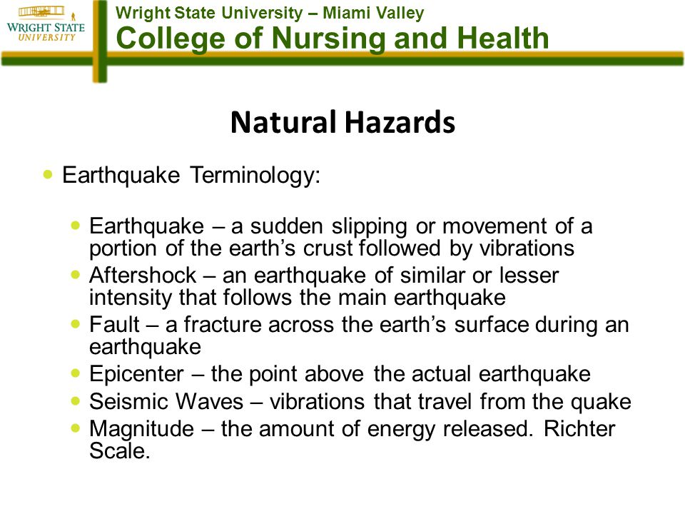 Wright State University – Miami Valley College of Nursing and Health Natural Hazards Earthquake Terminology: Earthquake – a sudden slipping or movement of a portion of the earths crust followed by vibrations Aftershock – an earthquake of similar or lesser intensity that follows the main earthquake Fault – a fracture across the earths surface during an earthquake Epicenter – the point above the actual earthquake Seismic Waves – vibrations that travel from the quake Magnitude – the amount of energy released.