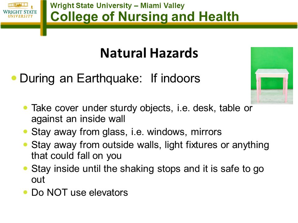 Wright State University – Miami Valley College of Nursing and Health Natural Hazards During an Earthquake: If indoors Take cover under sturdy objects, i.e.