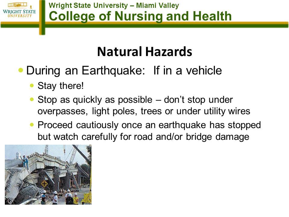 Wright State University – Miami Valley College of Nursing and Health Natural Hazards During an Earthquake: If in a vehicle Stay there.