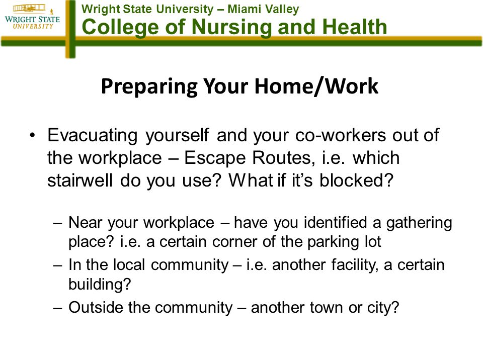 Wright State University – Miami Valley College of Nursing and Health Preparing Your Home/Work Evacuating yourself and your co-workers out of the workplace – Escape Routes, i.e.