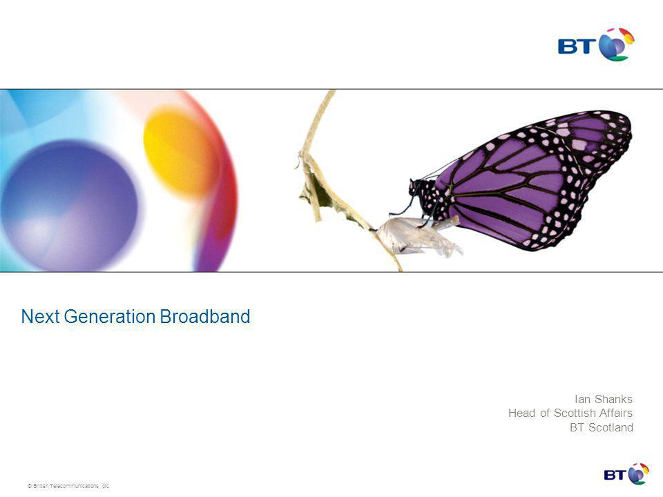 © British Telecommunications plc Next Generation Broadband Ian Shanks Head of Scottish Affairs BT Scotland