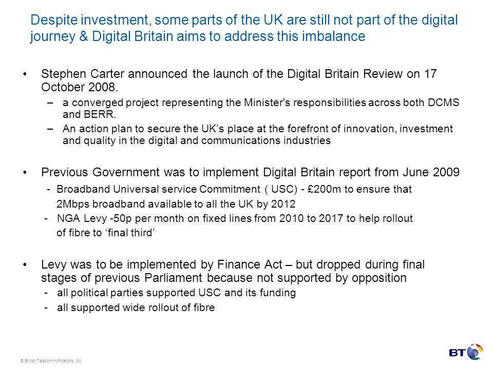 © British Telecommunications plc Despite investment, some parts of the UK are still not part of the digital journey & Digital Britain aims to address this imbalance Stephen Carter announced the launch of the Digital Britain Review on 17 October 2008.