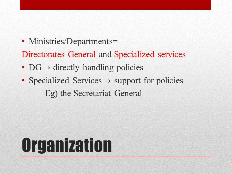 Organization Ministries/Departments= Directorates General and Specialized services DG directly handling policies Specialized Services support for policies Eg) the Secretariat General