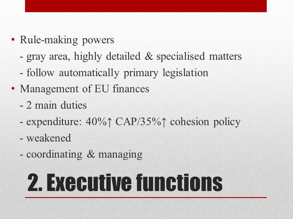 2. Executive functions Rule-making powers - gray area, highly detailed & specialised matters - follow automatically primary legislation Management of