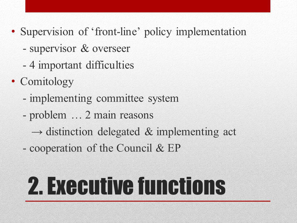 2. Executive functions Supervision of front-line policy implementation - supervisor & overseer - 4 important difficulties Comitology - implementing co