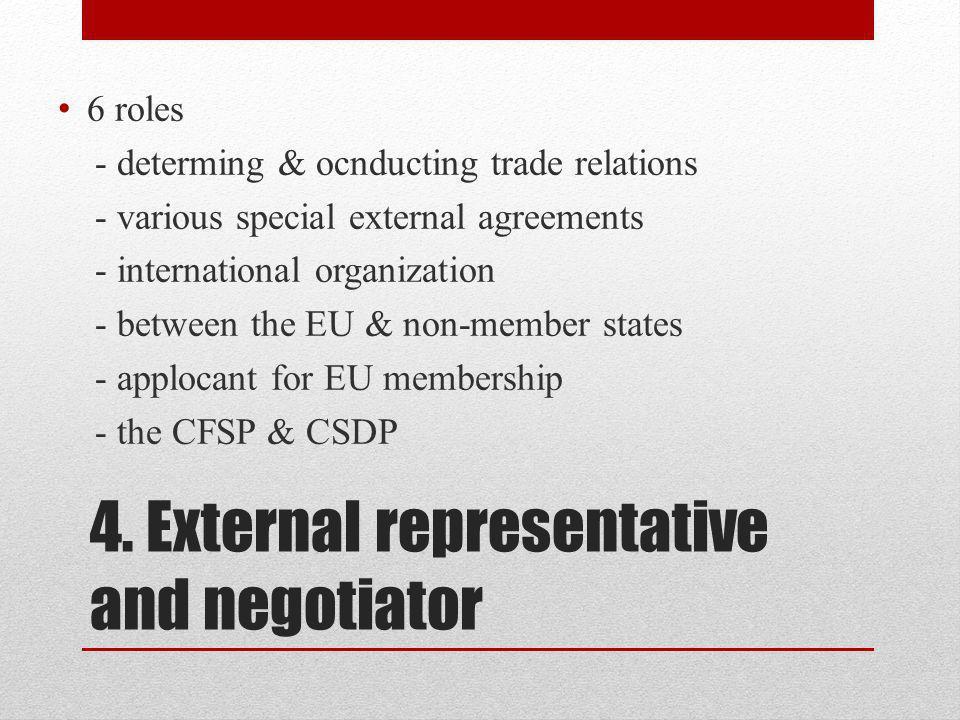 4. External representative and negotiator 6 roles - determing & ocnducting trade relations - various special external agreements - international organ