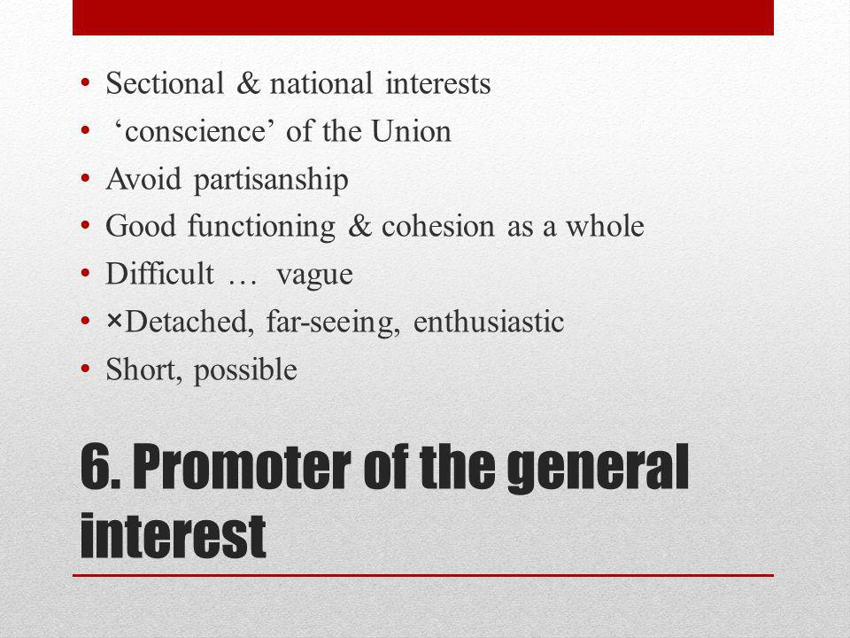 6. Promoter of the general interest Sectional & national interests conscience of the Union Avoid partisanship Good functioning & cohesion as a whole D