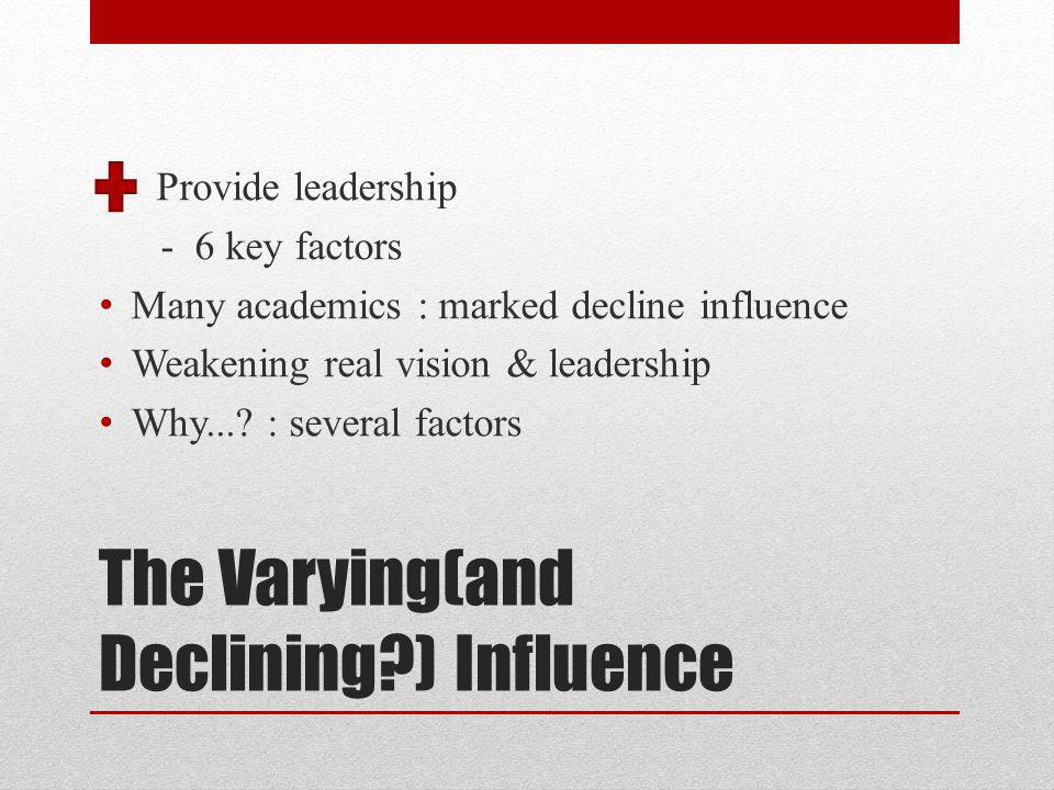 The Varying(and Declining ) Influence Provide leadership - 6 key factors Many academics : marked decline influence Weakening real vision & leadership Why....
