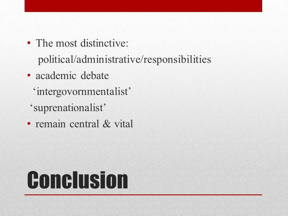 Conclusion The most distinctive: political/administrative/responsibilities academic debate intergovornmentalist suprenationalist remain central & vita
